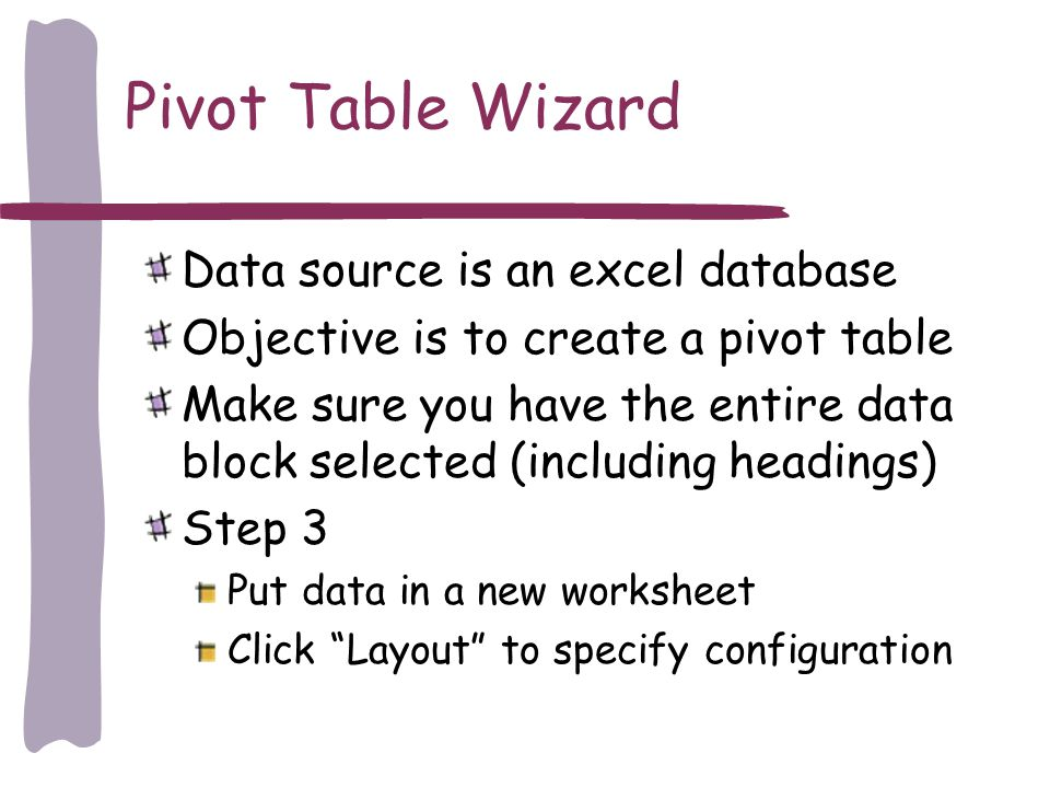 Pivot Table Wizard Data source is an excel database Objective is to create a pivot table Make sure you have the entire data block selected (including headings) Step 3 Put data in a new worksheet Click Layout to specify configuration
