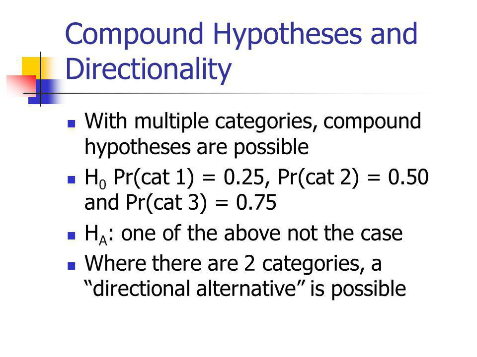 Compound Hypotheses and Directionality With multiple categories, compound hypotheses are possible H 0 Pr(cat 1) = 0.25, Pr(cat 2) = 0.50 and Pr(cat 3)