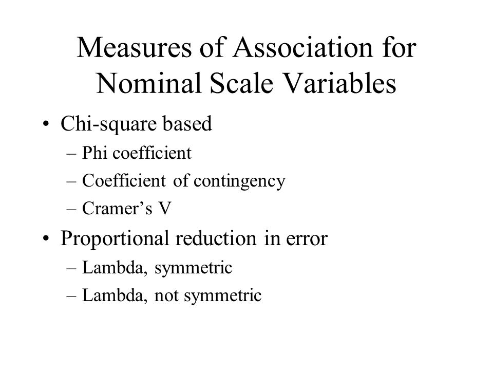 Measures of Association for Nominal Scale Variables Chi-square based –Phi coefficient –Coefficient of contingency –Cramers V Proportional reduction in error –Lambda, symmetric –Lambda, not symmetric