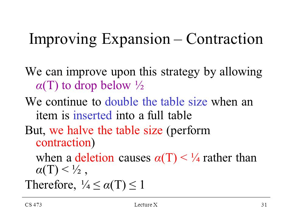 CS 473Lecture X31 Improving Expansion – Contraction We can improve upon this strategy by allowing α(T) to drop below ½ We continue to double the table size when an item is inserted into a full table But, we halve the table size (perform contraction) when a deletion causes α(T) < ¼ rather than α(T) < ½, Therefore, ¼ α(T) 1