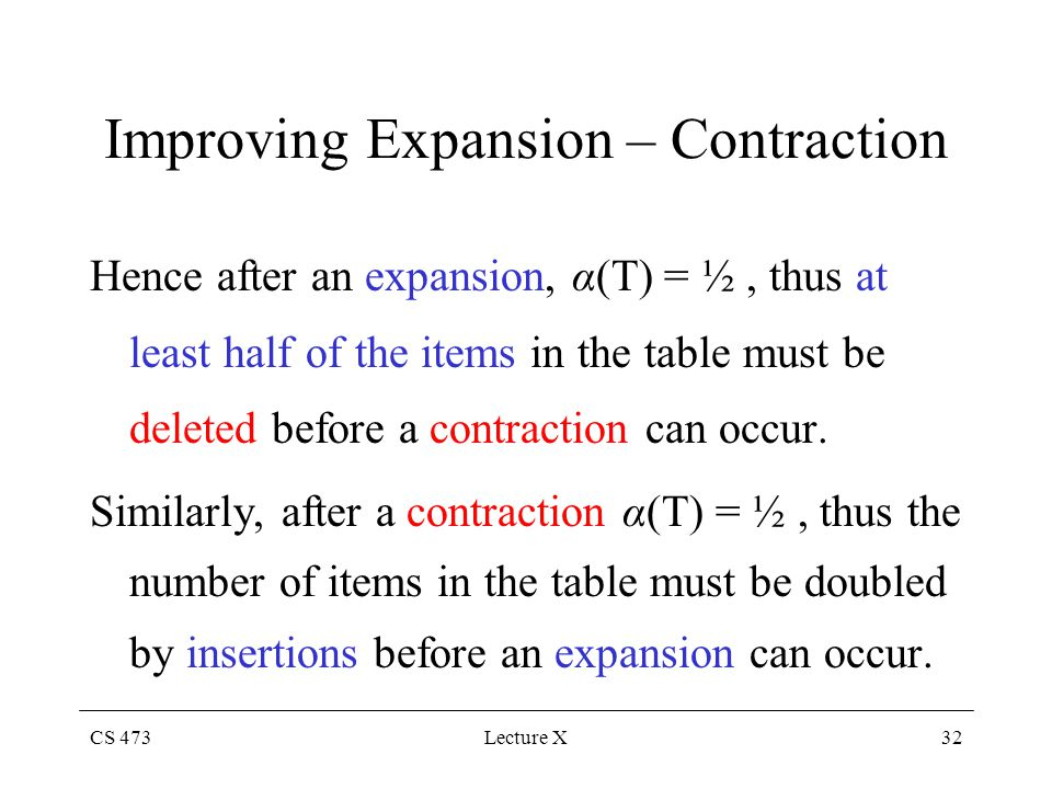 CS 473Lecture X32 Improving Expansion – Contraction Hence after an expansion, α(T) = ½, thus at least half of the items in the table must be deleted before a contraction can occur.
