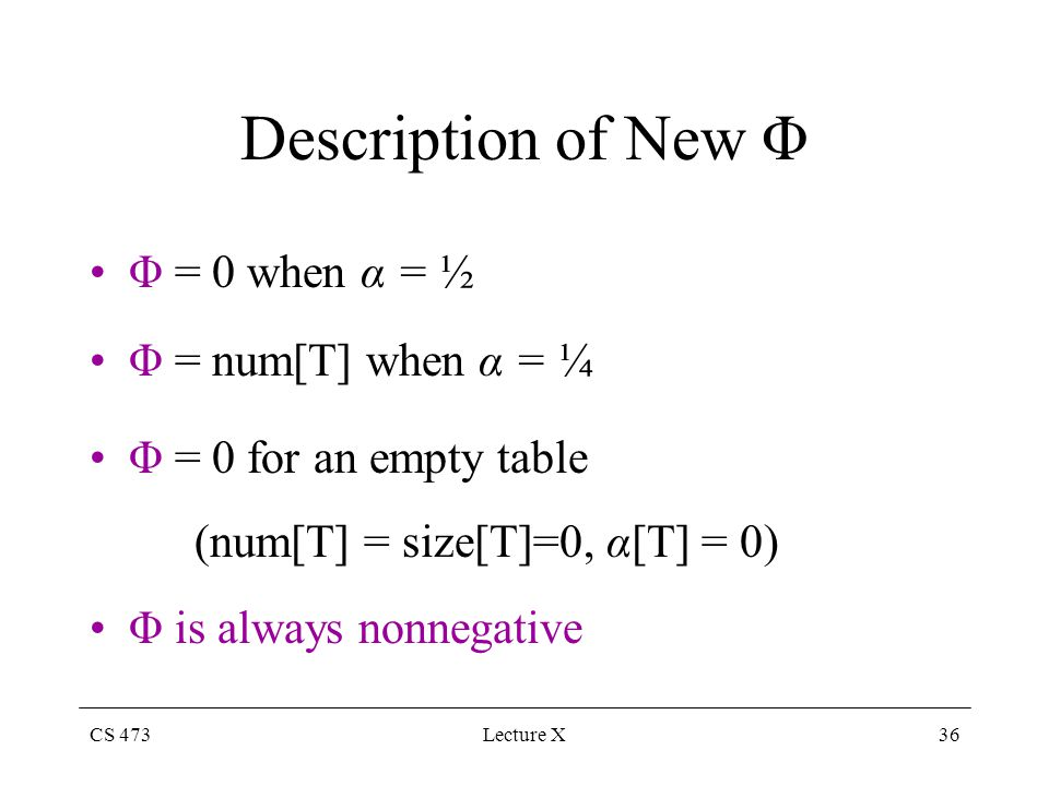 CS 473Lecture X36 Description of New Φ Φ = 0 when α = ½ Φ = num[T] when α = ¼ Φ = 0 for an empty table (num[T] = size[T]=0, α[T] = 0) Φ is always nonnegative