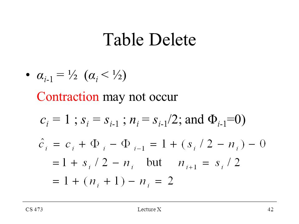 CS 473Lecture X42 Table Delete α i-1 = ½ (α i < ½) Contraction may not occur c i = 1 ; s i = s i-1 ; n i = s i-1 /2; and Φ i-1 =0)