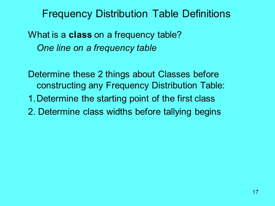 17 Frequency Distribution Table Definitions What is a class on a frequency table? One line on a frequency table Determine these 2 things about Classes