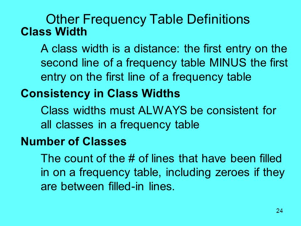 24 Other Frequency Table Definitions Class Width A class width is a distance: the first entry on the second line of a frequency table MINUS the first