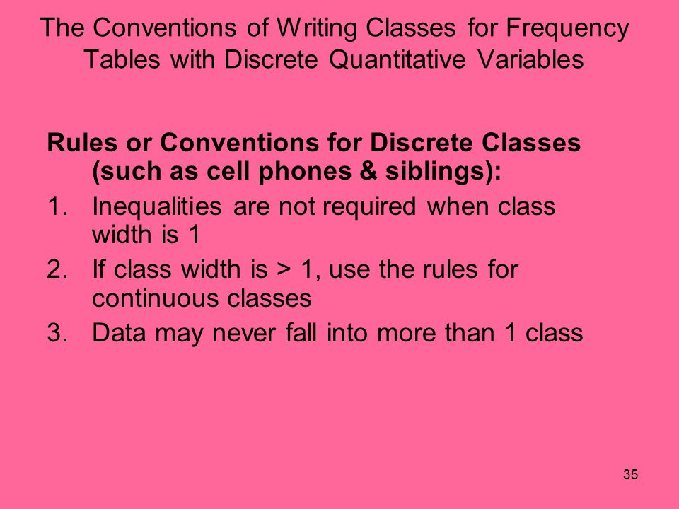 35 The Conventions of Writing Classes for Frequency Tables with Discrete Quantitative Variables Rules or Conventions for Discrete Classes (such as cel