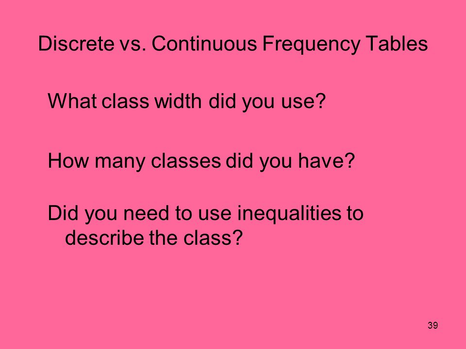 39 Discrete vs. Continuous Frequency Tables What class width did you use? How many classes did you have? Did you need to use inequalities to describe