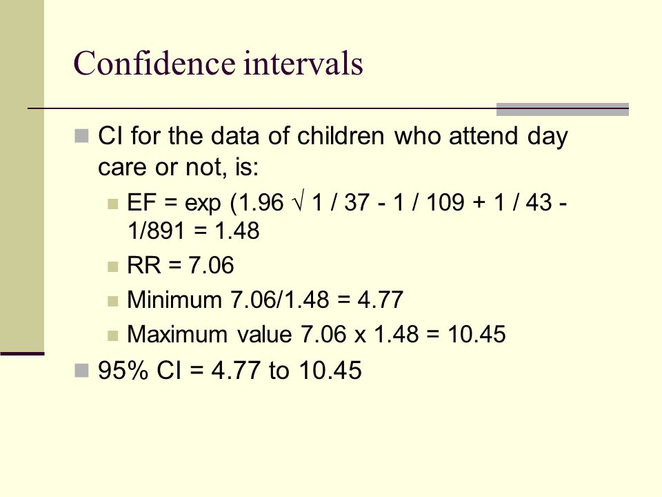 Confidence intervals CI for the data of children who attend day care or not, is: EF = exp (1.96 1 / 37 - 1 / 109 + 1 / 43 - 1/891 = 1.48 RR = 7.06 Minimum 7.06/1.48 = 4.77 Maximum value 7.06 x 1.48 = 10.45 95% CI = 4.77 to 10.45