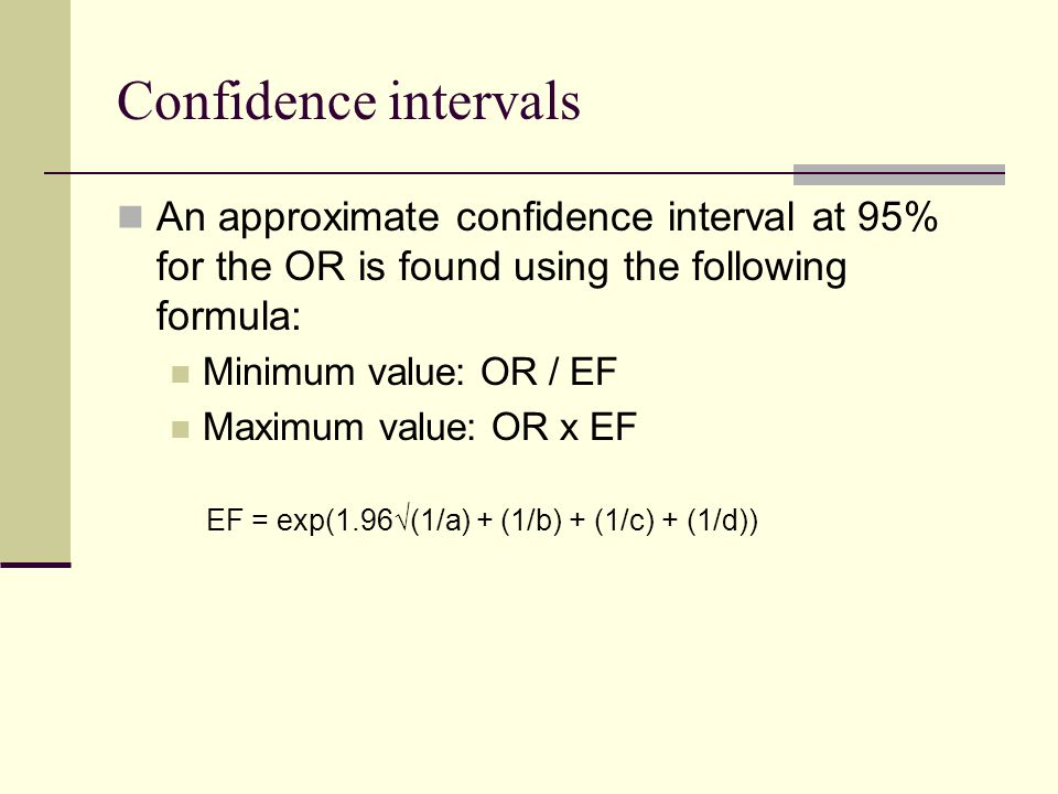 Confidence intervals An approximate confidence interval at 95% for the OR is found using the following formula: Minimum value: OR / EF Maximum value: OR x EF EF = exp(1.96(1/a) + (1/b) + (1/c) + (1/d))