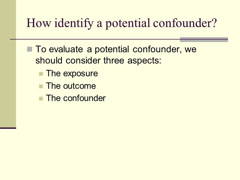 How identify a potential confounder? To evaluate a potential confounder, we should consider three aspects: The exposure The outcome The confounder