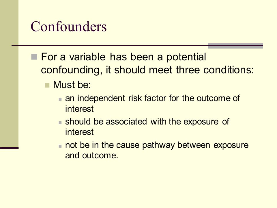 Confounders For a variable has been a potential confounding, it should meet three conditions: Must be: an independent risk factor for the outcome of interest should be associated with the exposure of interest not be in the cause pathway between exposure and outcome.