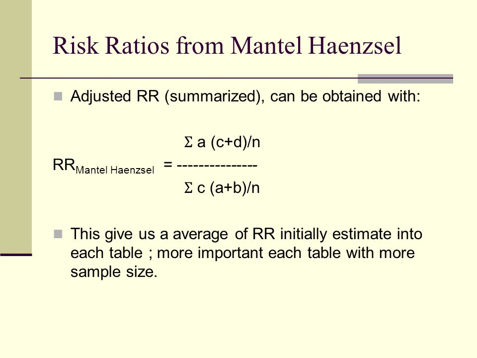 Risk Ratios from Mantel Haenzsel Adjusted RR (summarized), can be obtained with: Ʃ a (c+d)/n RR Mantel Haenzsel = --------------- Ʃ c (a+b)/n This give us a average of RR initially estimate into each table ; more important each table with more sample size.