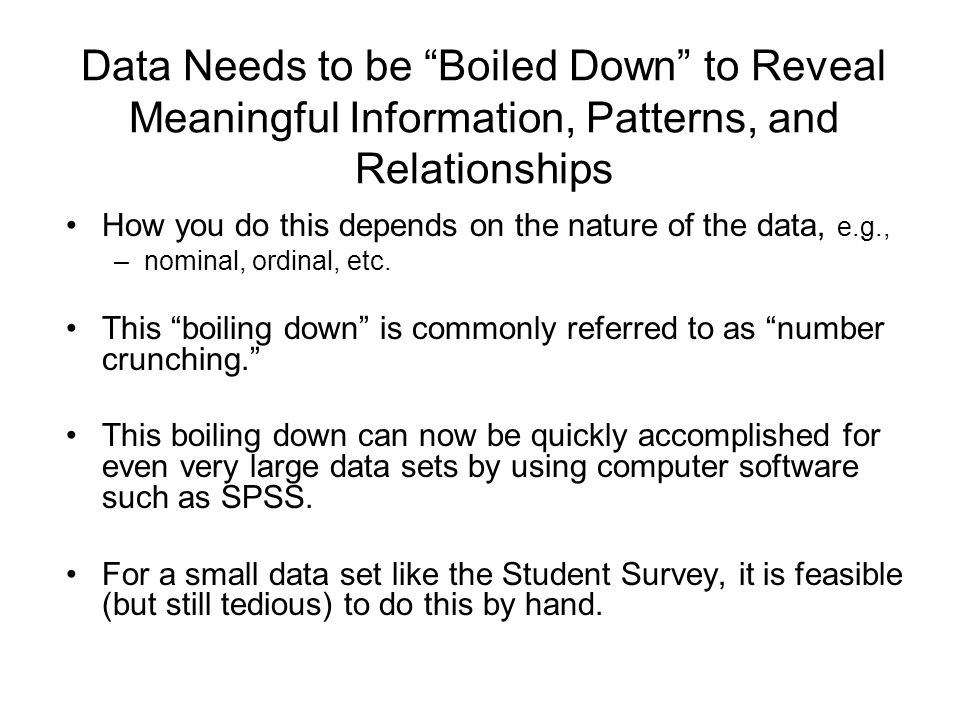 Boiling Down Data (cont.) One variable at a time (Univariate Analysis) Two variables at a time (Bivariate Analysis) Multiple variables at a time (Multivariate Analysis) Two stages: –reduce the data to a single relatively compact table (frequency table, crosstabulation, control table, etc.) or corresponding chart (frequency bar graph, histogram, dot chart, box chart, scattergram, etc.) –reduce it further to one or several summary statistical measures (measures of central tendency, dispersion, association, correlation and regression coefficients, etc.).