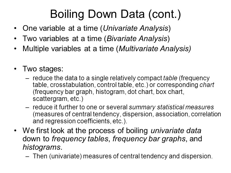 Boiling Down Data (cont.) One variable at a time (Univariate Analysis) Two variables at a time (Bivariate Analysis) Multiple variables at a time (Mult