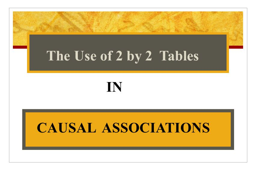 IN The Use of 2 by 2 Tables CAUSAL ASSOCIATIONS