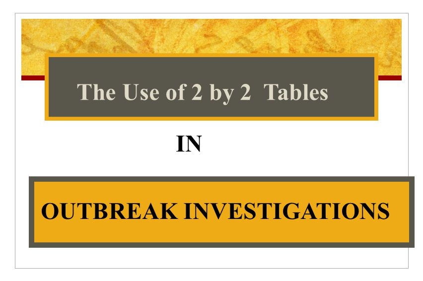 IN The Use of 2 by 2 Tables OUTBREAK INVESTIGATIONS