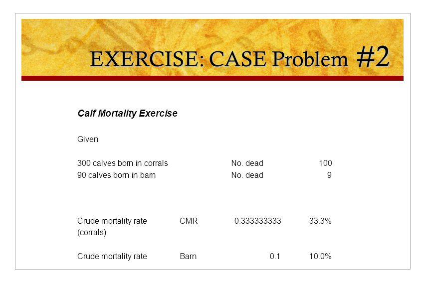 EXERCISE: CASE Problem #2 Calf Mortality Exercise Given 300 calves born in corralsNo. dead100 90 calves born in barnNo. dead9 Crude mortality rateCMR0