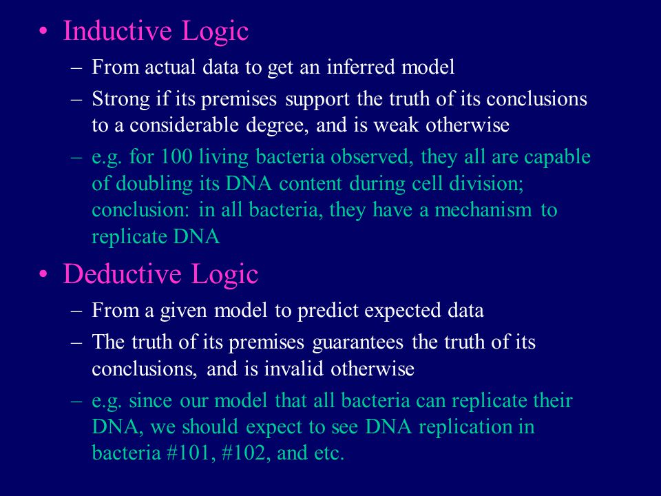 Inductive Logic –From actual data to get an inferred model –Strong if its premises support the truth of its conclusions to a considerable degree, and is weak otherwise –e.g.