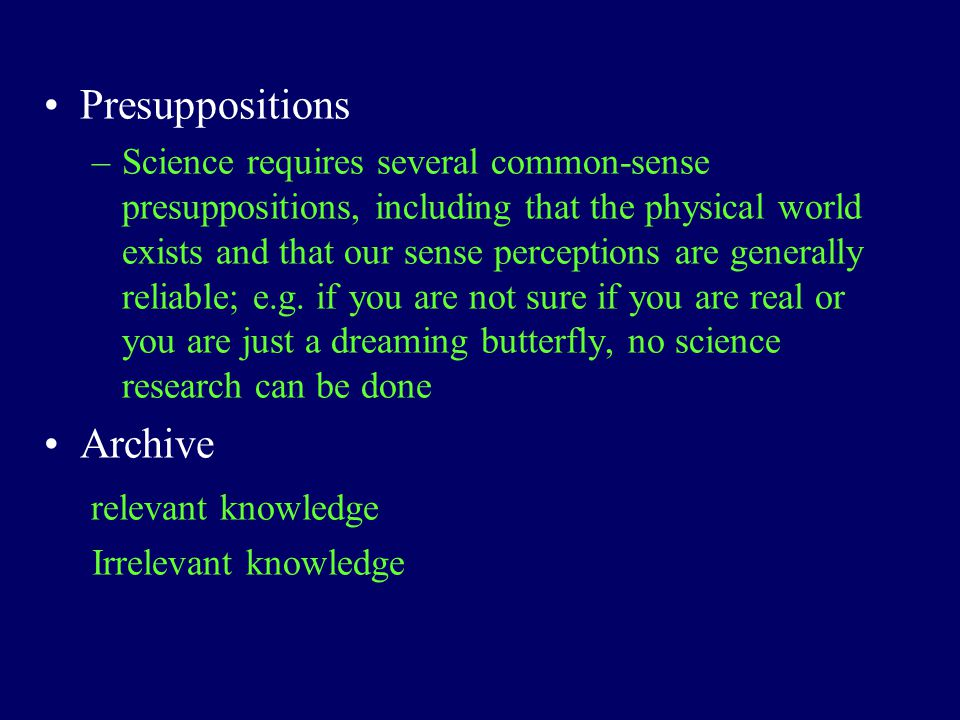 Presuppositions –Science requires several common-sense presuppositions, including that the physical world exists and that our sense perceptions are ge