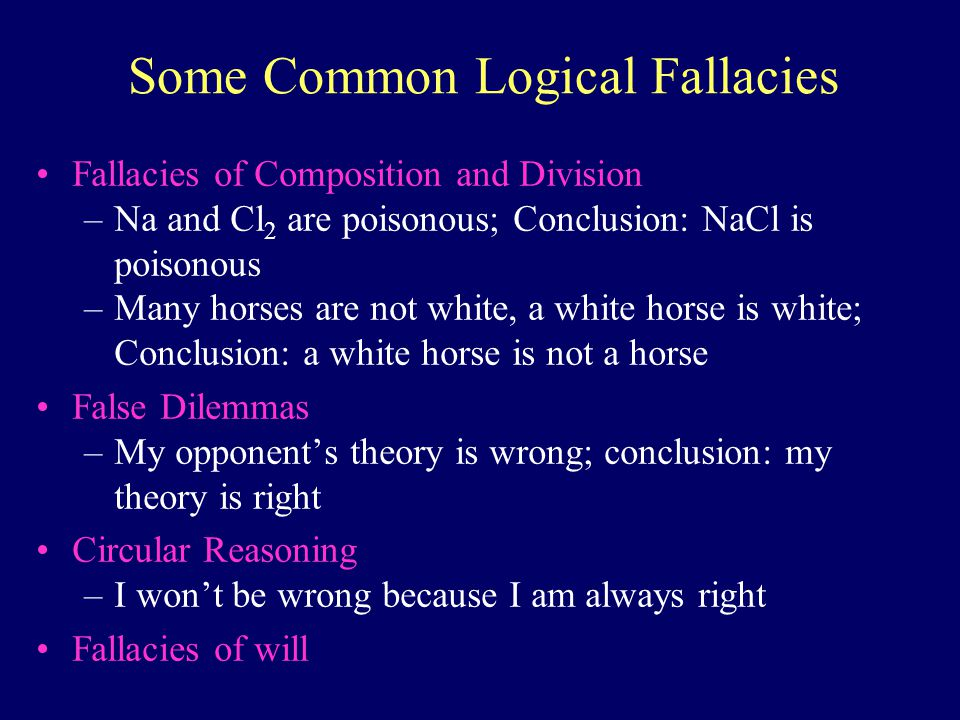 Fallacies of Composition and Division –Na and Cl 2 are poisonous; Conclusion: NaCl is poisonous –Many horses are not white, a white horse is white; Conclusion: a white horse is not a horse False Dilemmas –My opponents theory is wrong; conclusion: my theory is right Circular Reasoning –I wont be wrong because I am always right Fallacies of will Some Common Logical Fallacies
