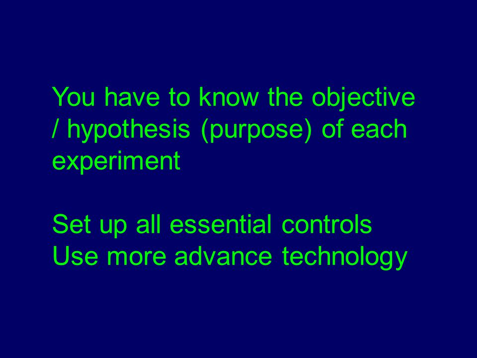 You have to know the objective / hypothesis (purpose) of each experiment Set up all essential controls Use more advance technology