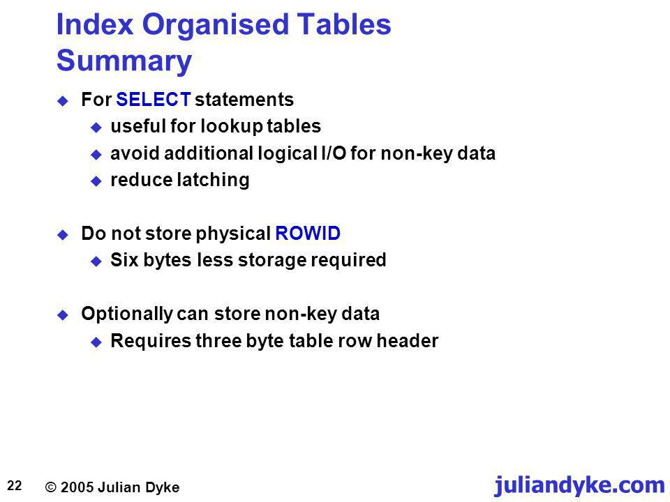 juliandyke.com © 2005 Julian Dyke 22 Index Organised Tables Summary For SELECT statements useful for lookup tables avoid additional logical I/O for non-key data reduce latching Do not store physical ROWID Six bytes less storage required Optionally can store non-key data Requires three byte table row header