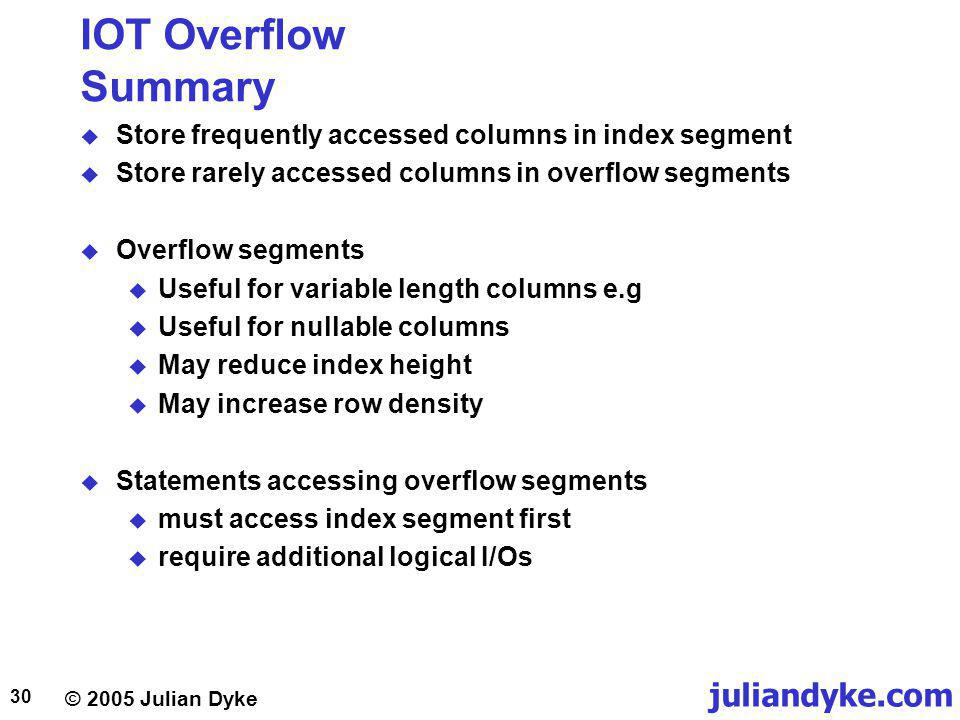 juliandyke.com © 2005 Julian Dyke 30 IOT Overflow Summary Store frequently accessed columns in index segment Store rarely accessed columns in overflow segments Overflow segments Useful for variable length columns e.g Useful for nullable columns May reduce index height May increase row density Statements accessing overflow segments must access index segment first require additional logical I/Os