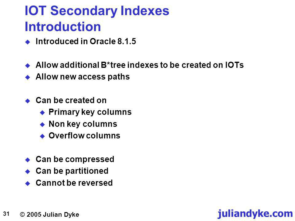 juliandyke.com © 2005 Julian Dyke 31 IOT Secondary Indexes Introduction Introduced in Oracle 8.1.5 Allow additional B*tree indexes to be created on IOTs Allow new access paths Can be created on Primary key columns Non key columns Overflow columns Can be compressed Can be partitioned Cannot be reversed