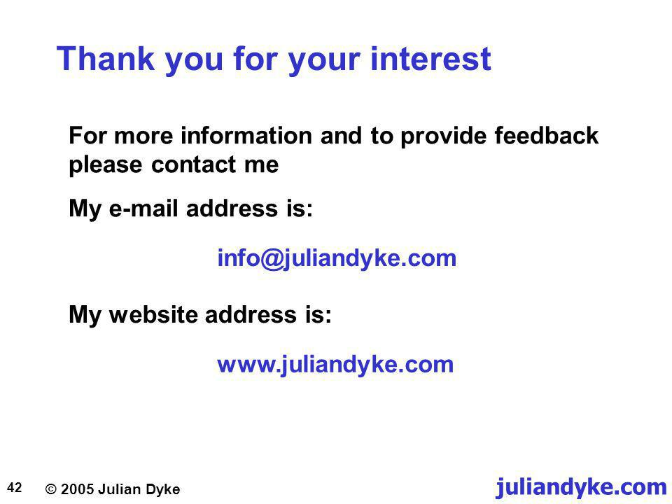 juliandyke.com © 2005 Julian Dyke 42 Thank you for your interest For more information and to provide feedback please contact me My e-mail address is: info@juliandyke.com My website address is: www.juliandyke.com