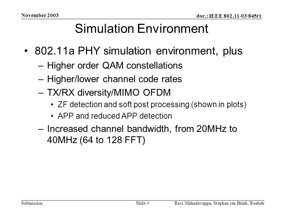 doc.: IEEE 802.11-03/845r1 Submission November 2003 Ravi Mahadevappa, Stephan ten Brink, Realtek Slide 35 Rate Table 8: AMRC, 40MHz, 2x3 Data rate (Mbps) Constel- lation Code rate MIMO mode Bandwidth (MHz) Simulation result: required E s /N 0 [dB] RX sensitivity (10% PER, NF=10dB, margin of 5dB) 20MHz: (-174+73+10+5)dBm+E s /N 0 40MHz: (-174+76+10+5)dBm+E s /N 0 12BPSK1/22x3 AMRC40-4.9-87.9 18BPSK3/42x3 AMRC40-2.2-85.2 24QPSK1/22x3 AMRC40-2.1-85.1 36QPSK3/42x3 AMRC401.0-82.0 4816QAM1/22x3 AMRC403.3-79.7 7216QAM3/42x3 AMRC407.0-76.0 9664QAM2/32x3 AMRC4010.6-72.4 10864QAM3/42x3 AMRC4012.2-70.8 12664QAM7/82x3 AMRC4015.0-68.0 126128QAM3/42x3 AMRC4015.0-68.0 147128QAM7/82x3 AMRC4017.8-65.2 168256QAM7/82x3 AMRC4020.5-62.5