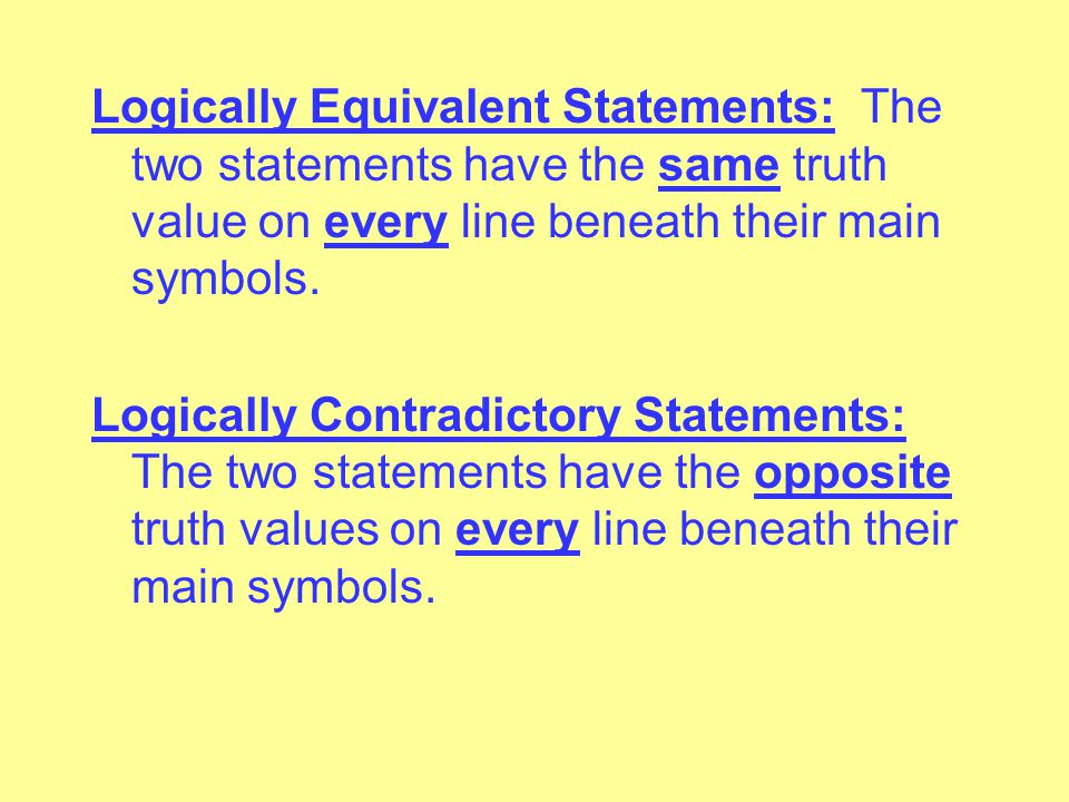 Tautology: A statement in which the form necessitates that it be true. Its truth table has T on every line beneath its main symbol. Self-Contradiction