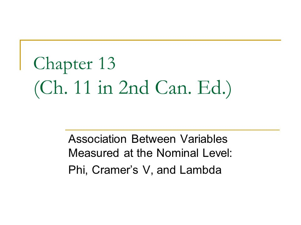 Chapter 13 (Ch. 11 in 2nd Can. Ed.) Association Between Variables Measured at the Nominal Level: Phi, Cramers V, and Lambda