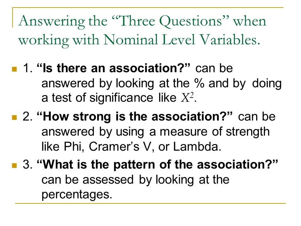Answering the Three Questions when working with Nominal Level Variables. 1. Is there an association? can be answered by looking at the % and by doing