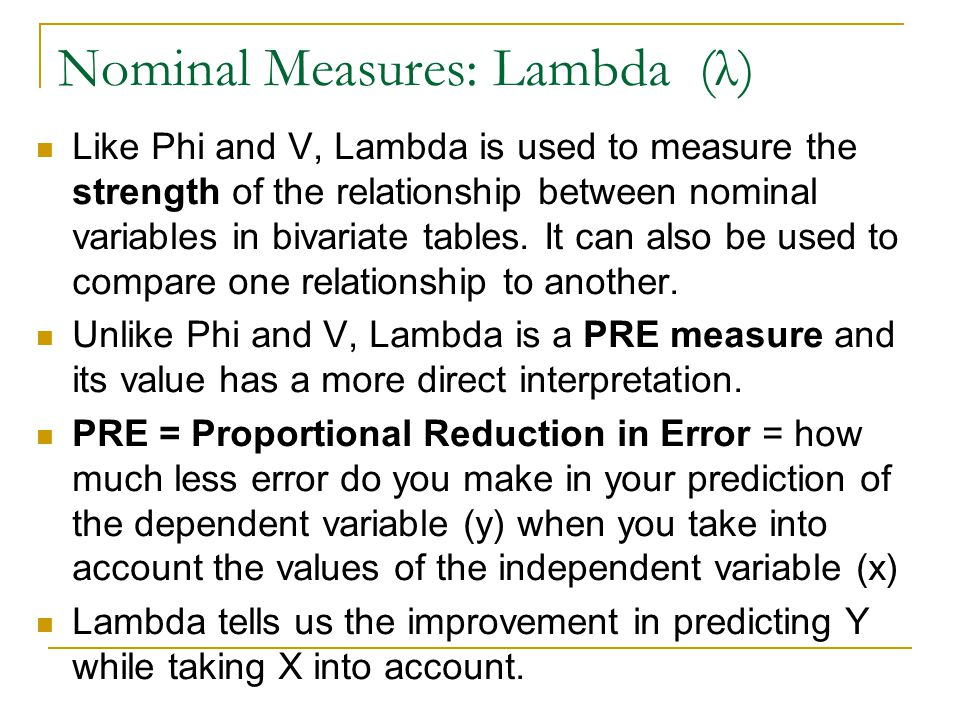 Nominal Measures: Lambda (λ) Like Phi and V, Lambda is used to measure the strength of the relationship between nominal variables in bivariate tables.