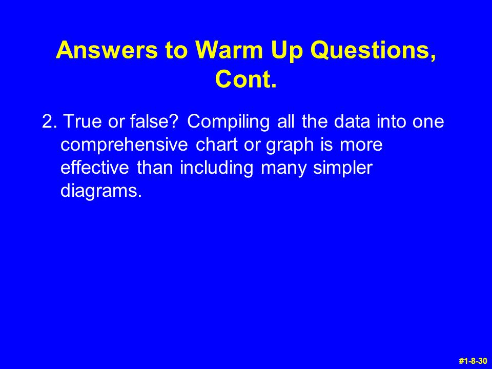Answers to Warm Up Questions, Cont. 2. True or false? Compiling all the data into one comprehensive chart or graph is more effective than including ma