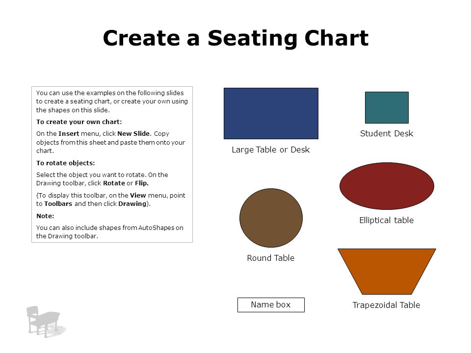 Elliptical table Create a Seating Chart Student Desk Large Table or Desk Name box Trapezoidal Table Round Table You can use the examples on the follow