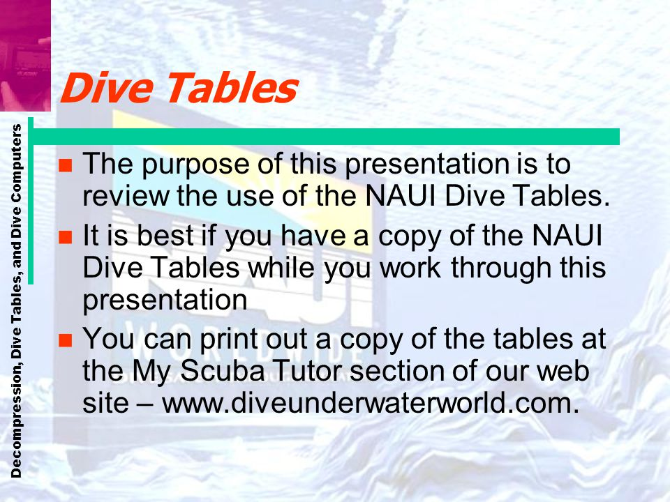 Decompression, Dive Tables, and Dive Computers Dive Tables n The purpose of this presentation is to review the use of the NAUI Dive Tables. n It is be