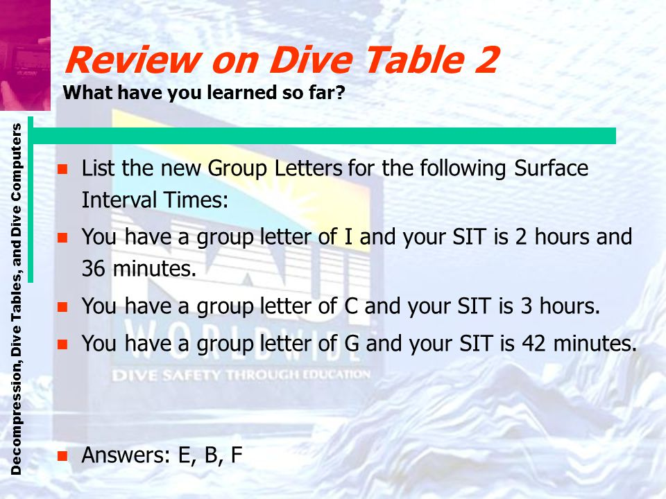 Decompression, Dive Tables, and Dive Computers Review on Dive Table 2 What have you learned so far? n List the new Group Letters for the following Sur