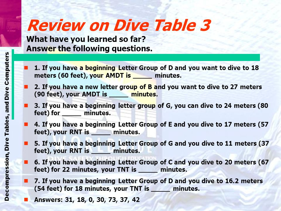 Decompression, Dive Tables, and Dive Computers Review on Dive Table 3 What have you learned so far? Answer the following questions. n1. If you have a