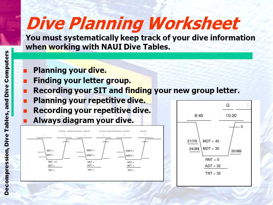 Decompression, Dive Tables, and Dive Computers Dive Planning Worksheet You must systematically keep track of your dive information when working with N