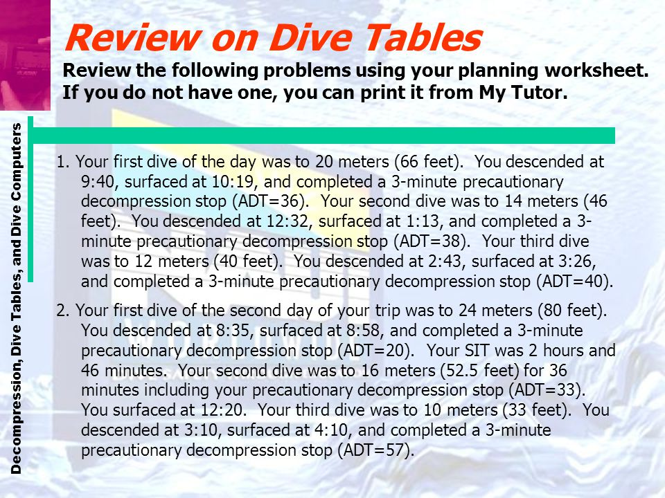 Decompression, Dive Tables, and Dive Computers Review on Dive Tables Review the following problems using your planning worksheet. If you do not have o