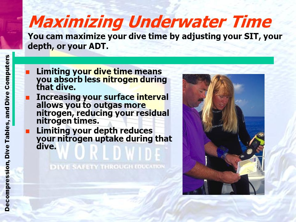 Decompression, Dive Tables, and Dive Computers Maximizing Underwater Time You cam maximize your dive time by adjusting your SIT, your depth, or your A