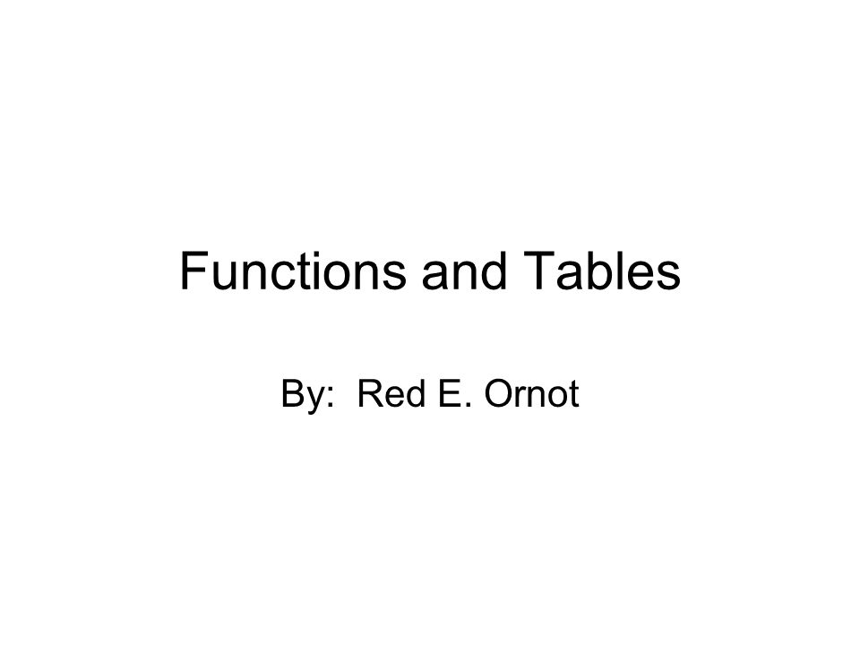 Functions and Tables By: Red E. Ornot