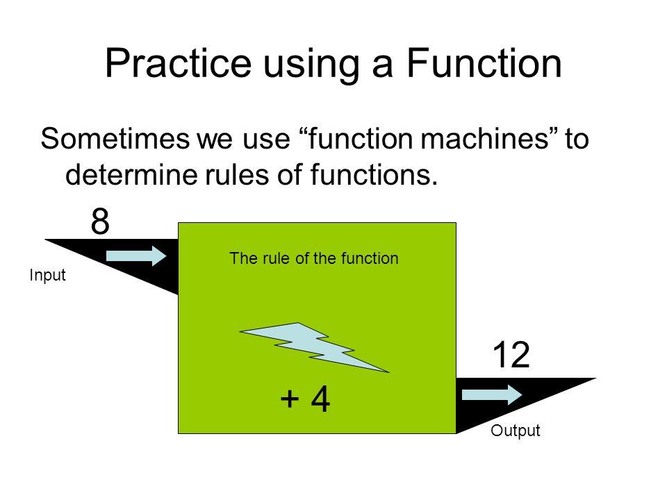 Web practice http://www.amblesideprimary.com/amblew eb/mentalmaths/functionmachines.htmlhttp://www.amblesideprimary.com/amblew eb/mentalmaths/functionmachines.html Practice using a Function