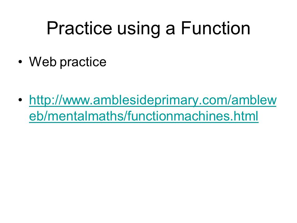 Web practice http://www.amblesideprimary.com/amblew eb/mentalmaths/functionmachines.htmlhttp://www.amblesideprimary.com/amblew eb/mentalmaths/function