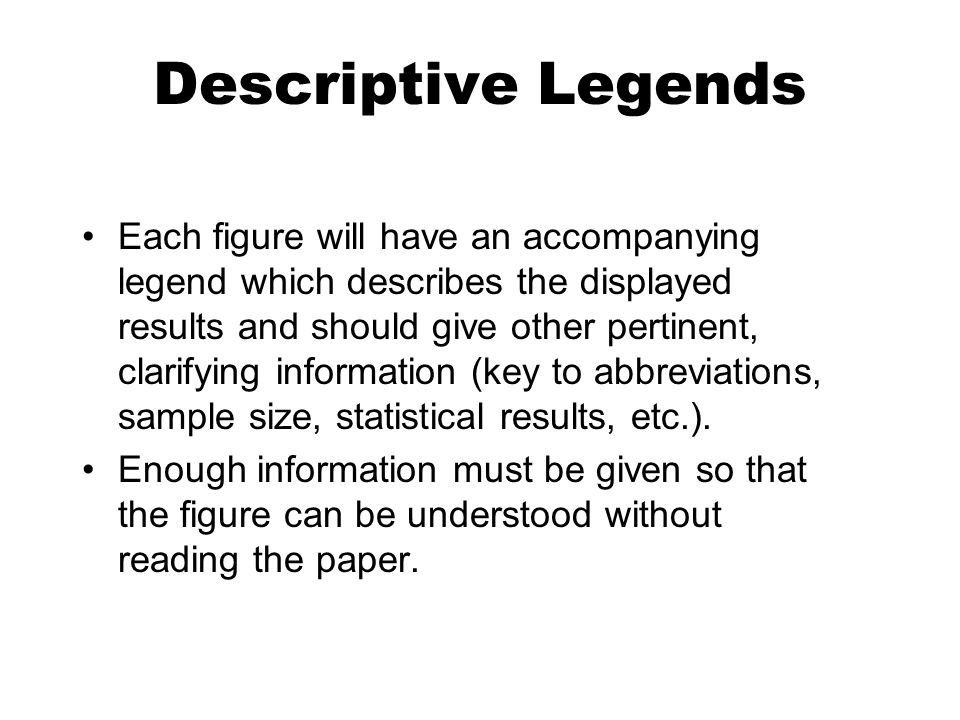 Descriptive Legends Each figure will have an accompanying legend which describes the displayed results and should give other pertinent, clarifying inf