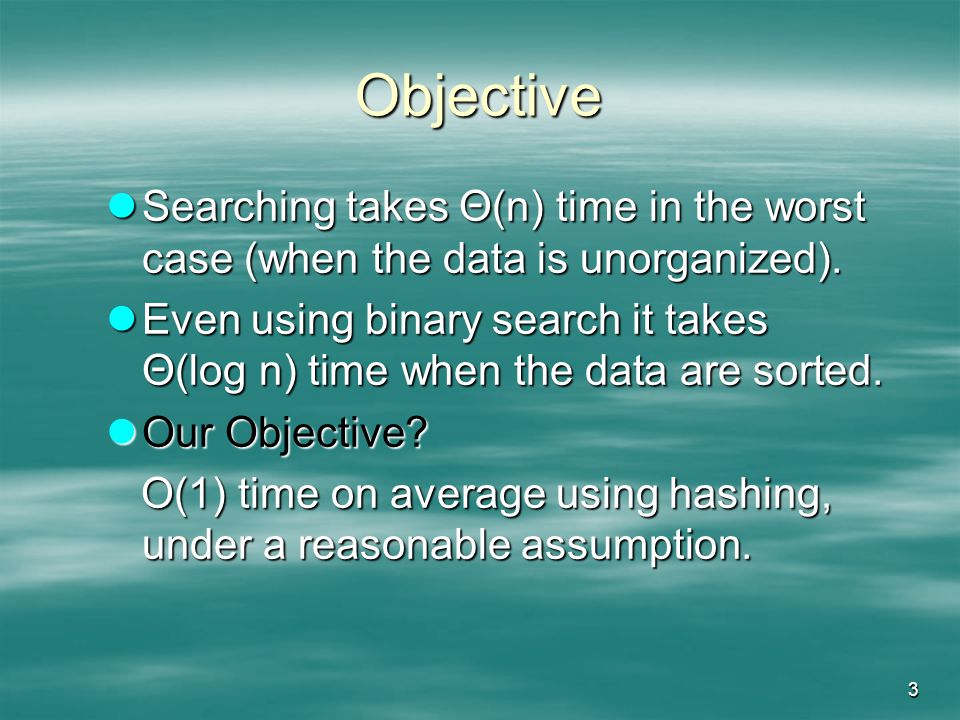 3 Objective Searching takes Θ(n) time in the worst case (when the data is unorganized).
