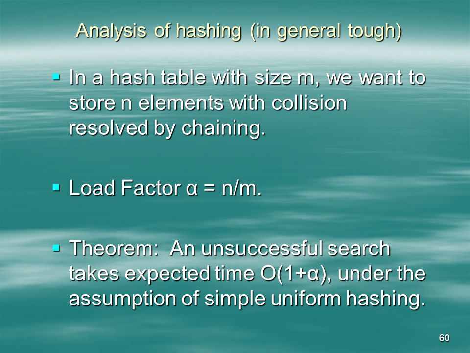 60 Analysis of hashing (in general tough) In a hash table with size m, we want to store n elements with collision resolved by chaining.
