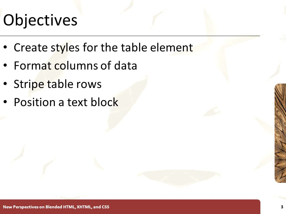 XP Objectives Create styles for the table element Format columns of data Stripe table rows Position a text block New Perspectives on Blended HTML, XHTML, and CSS3