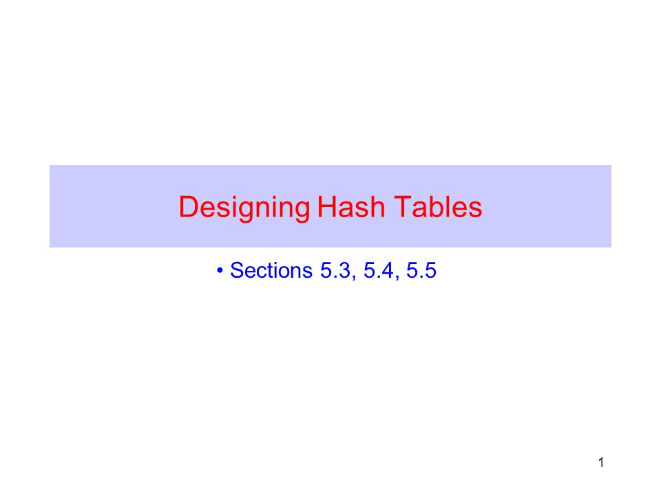 1 Designing Hash Tables Sections 5.3, 5.4, 5.5